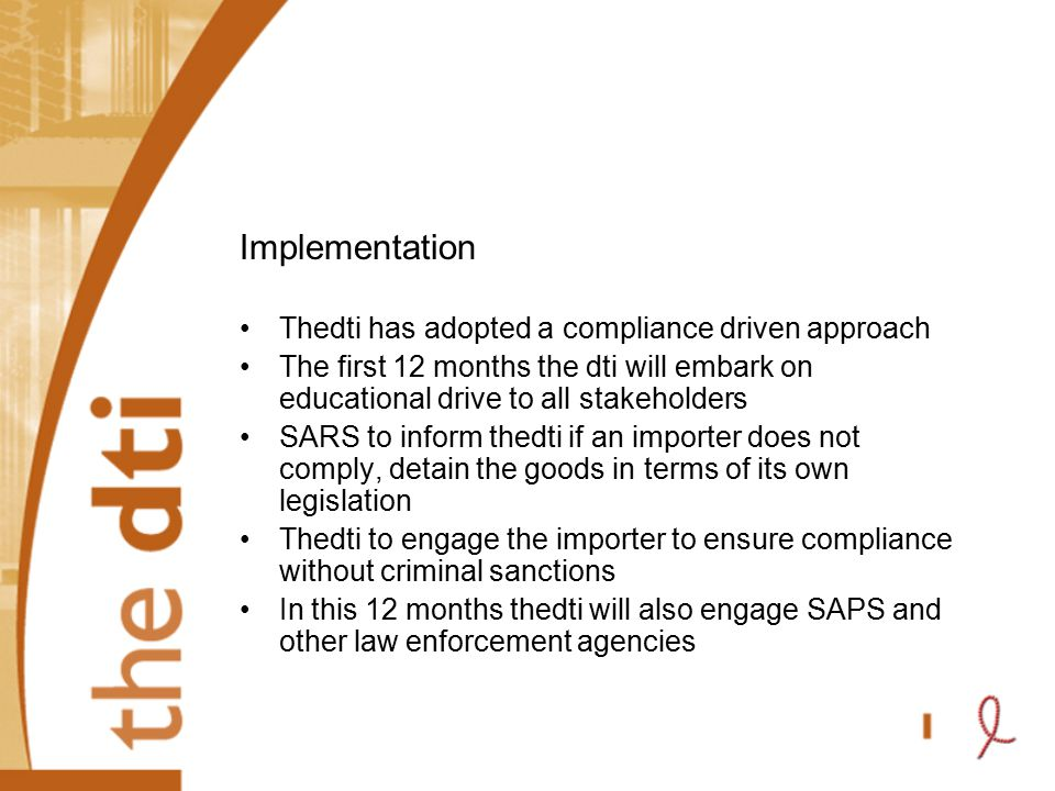 Implementation Thedti has adopted a compliance driven approach The first 12 months the dti will embark on educational drive to all stakeholders SARS t