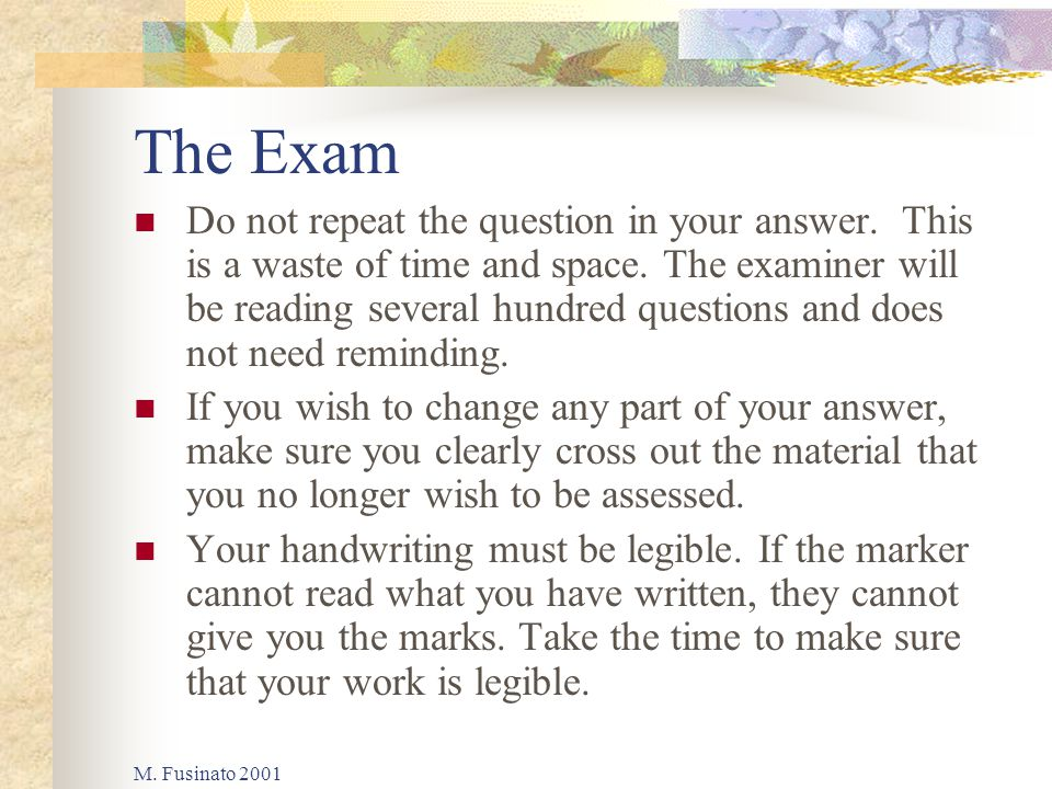 M. Fusinato 2001 The Exam Do not repeat the question in your answer. This is a waste of time and space. The examiner will be reading several hundred q