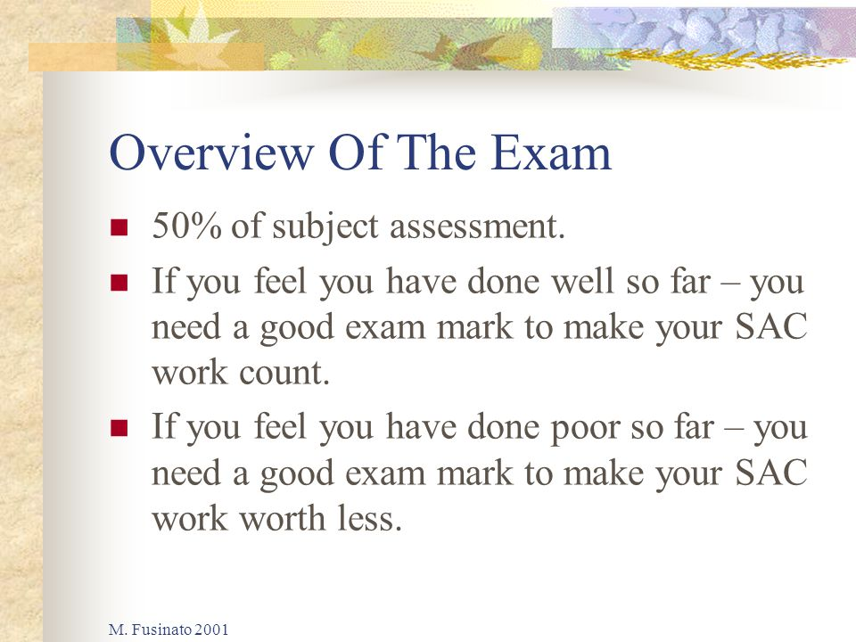 M. Fusinato 2001 Overview Of The Exam 50% of subject assessment. If you feel you have done well so far – you need a good exam mark to make your SAC wo