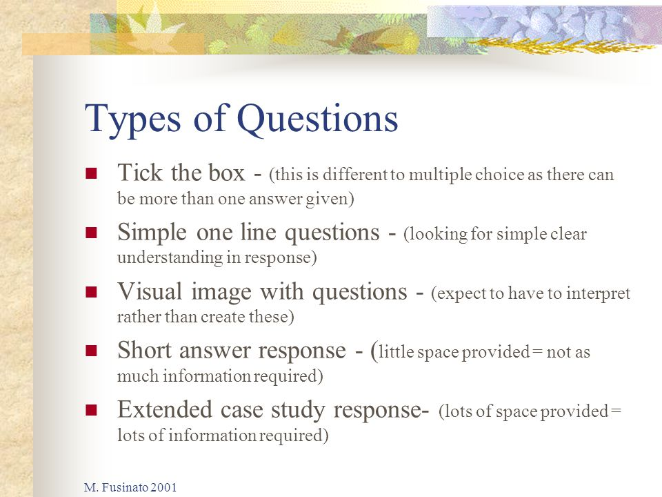 M. Fusinato 2001 Types of Questions Tick the box - (this is different to multiple choice as there can be more than one answer given) Simple one line q