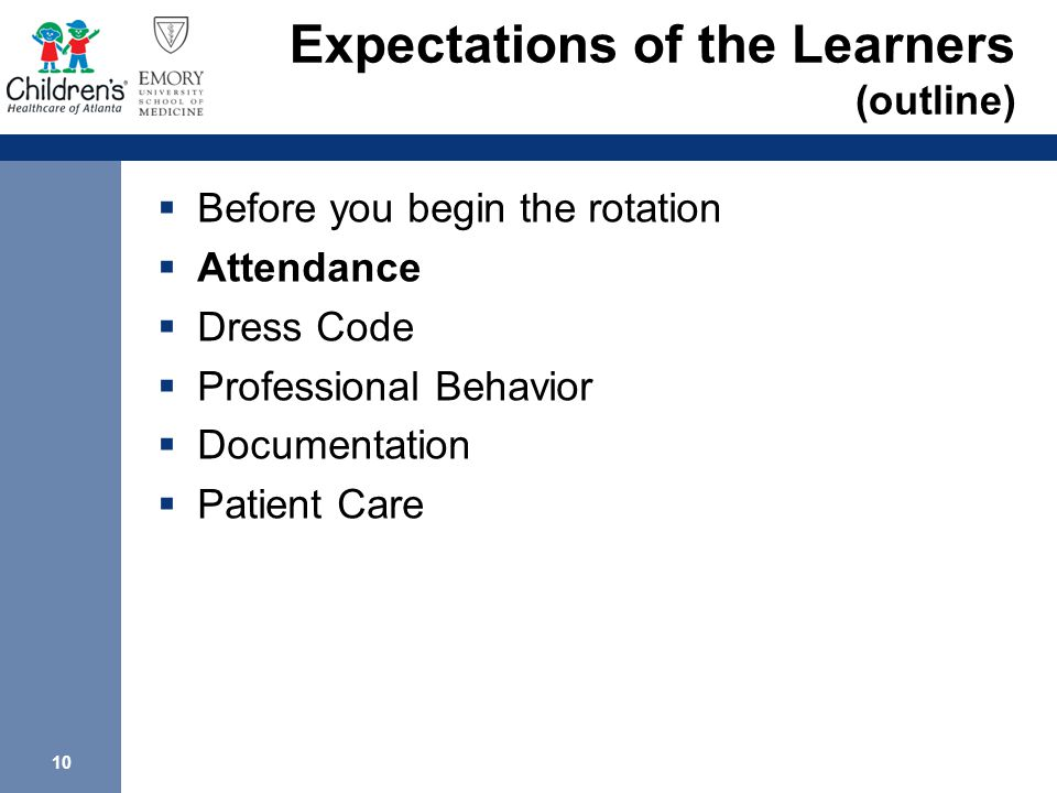 10 Expectations of the Learners (outline)  Before you begin the rotation  Attendance  Dress Code  Professional Behavior  Documentation  Patient Care