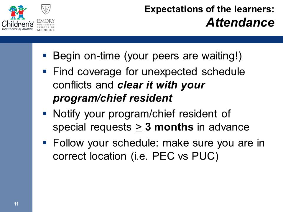 11 Expectations of the learners: Attendance  Begin on-time (your peers are waiting!)  Find coverage for unexpected schedule conflicts and clear it with your program/chief resident  Notify your program/chief resident of special requests > 3 months in advance  Follow your schedule: make sure you are in correct location (i.e.