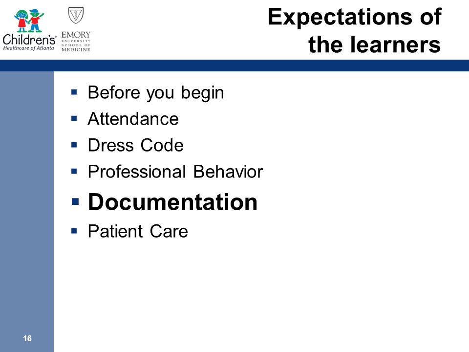 16 Expectations of the learners  Before you begin  Attendance  Dress Code  Professional Behavior  Documentation  Patient Care