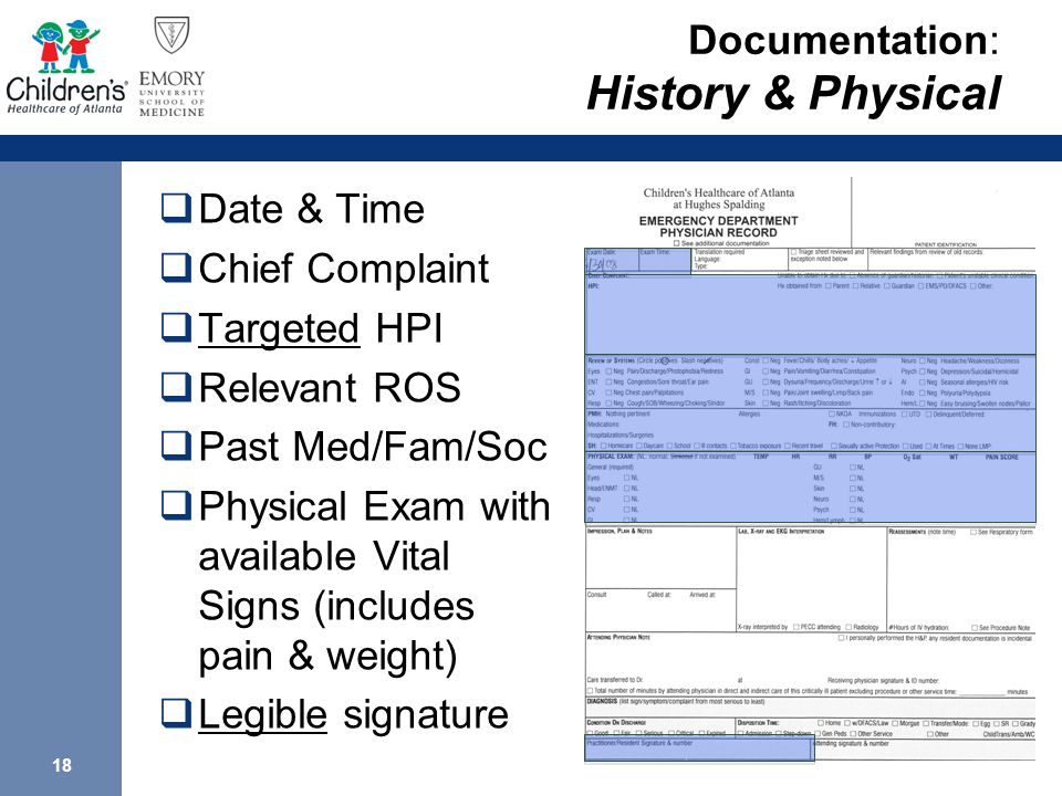 18 Documentation: History & Physical  Date & Time  Chief Complaint  Targeted HPI  Relevant ROS  Past Med/Fam/Soc  Physical Exam with available Vital Signs (includes pain & weight)  Legible signature
