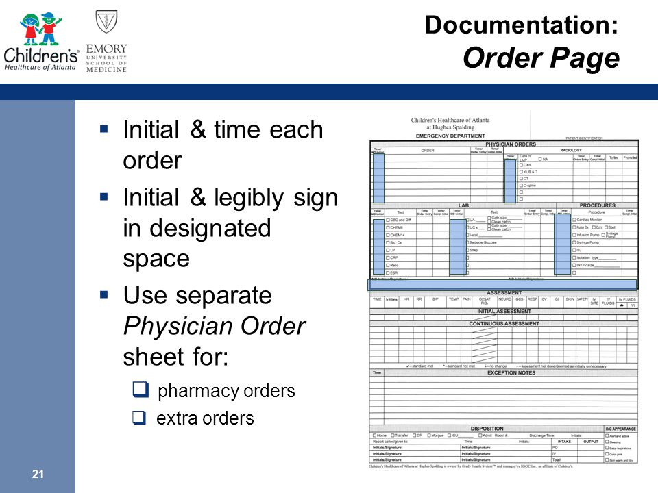 21 Documentation: Order Page  Initial & time each order  Initial & legibly sign in designated space  Use separate Physician Order sheet for:  pharmacy orders  extra orders