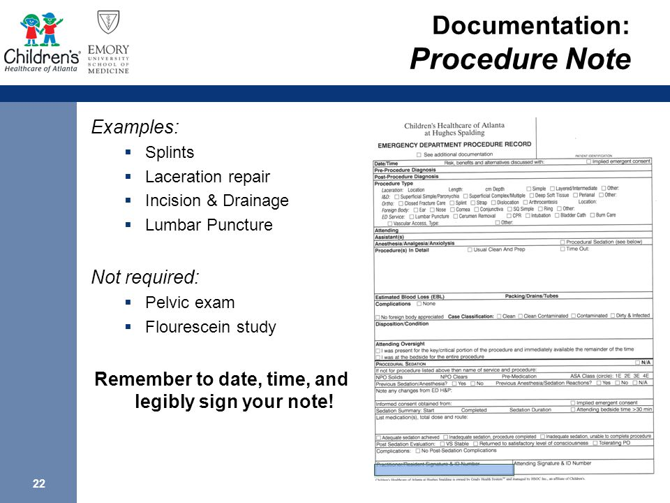 22 Documentation: Procedure Note Examples:  Splints  Laceration repair  Incision & Drainage  Lumbar Puncture Not required:  Pelvic exam  Flourescein study Remember to date, time, and legibly sign your note!