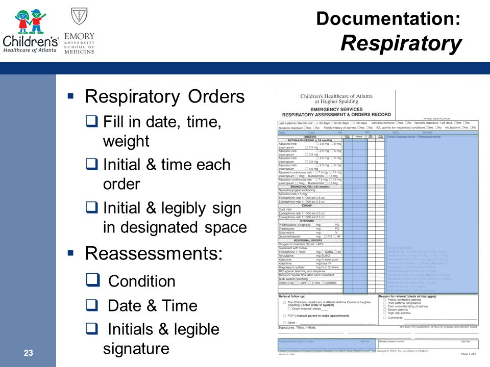 23 Documentation: Respiratory  Respiratory Orders  Fill in date, time, weight  Initial & time each order  Initial & legibly sign in designated space  Reassessments:  Condition  Date & Time  Initials & legible signature