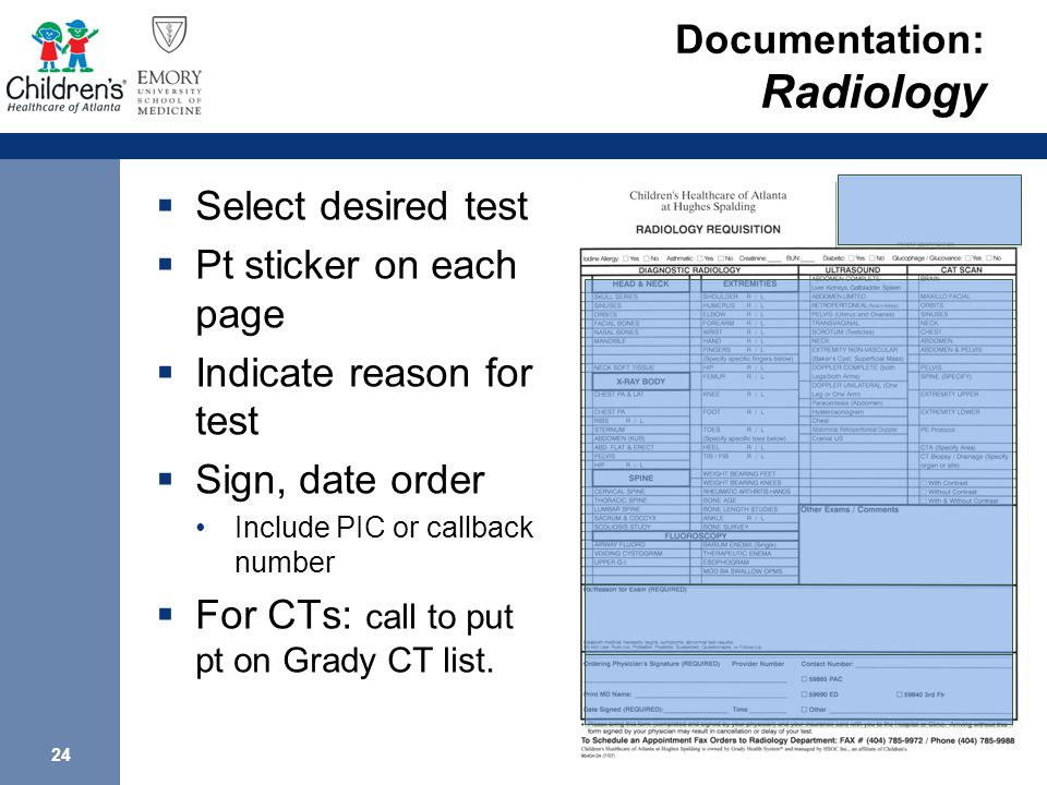 24 Documentation: Radiology  Select desired test  Pt sticker on each page  Indicate reason for test  Sign, date order Include PIC or callback number  For CTs: call to put pt on Grady CT list.