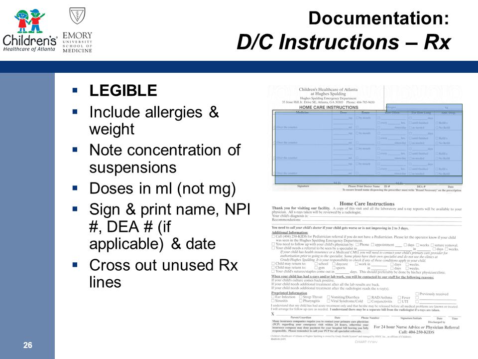 26 Documentation: D/C Instructions – Rx  LEGIBLE  Include allergies & weight  Note concentration of suspensions  Doses in ml (not mg)  Sign & print name, NPI #, DEA # (if applicable) & date  Cross out unused Rx lines