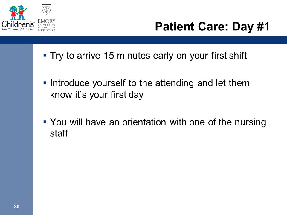 30 Patient Care: Day #1  Try to arrive 15 minutes early on your first shift  Introduce yourself to the attending and let them know it's your first day  You will have an orientation with one of the nursing staff