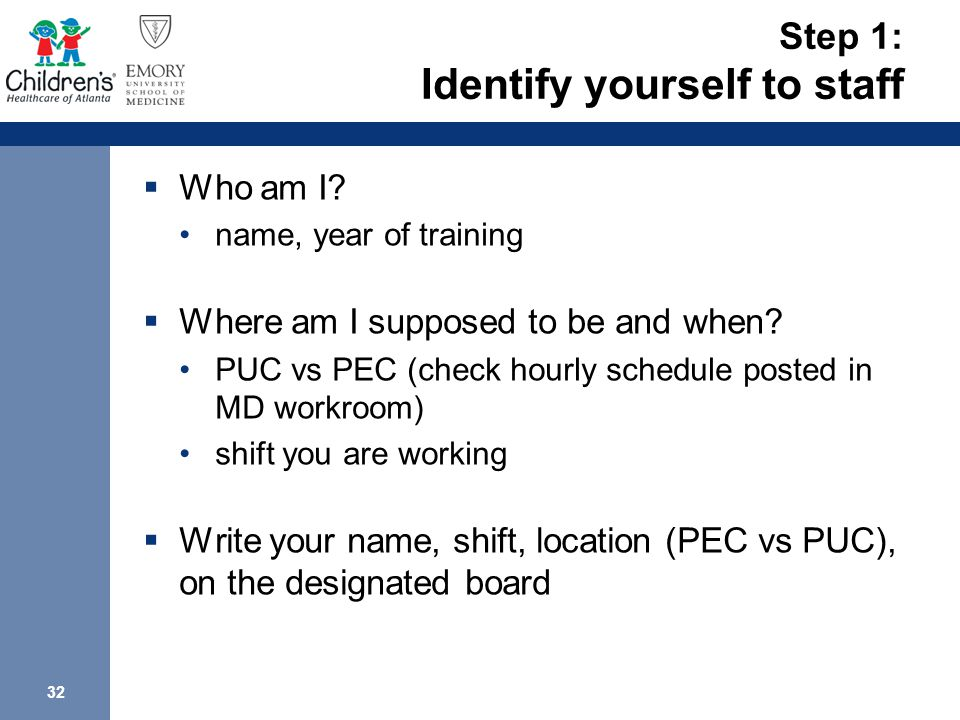 32 Step 1: Identify yourself to staff  Who am I.