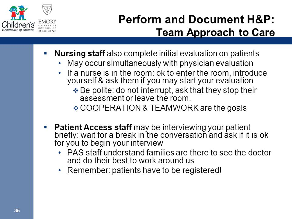 35 Perform and Document H&P: Team Approach to Care  Nursing staff also complete initial evaluation on patients May occur simultaneously with physician evaluation If a nurse is in the room: ok to enter the room, introduce yourself & ask them if you may start your evaluation  Be polite: do not interrupt, ask that they stop their assessment or leave the room.