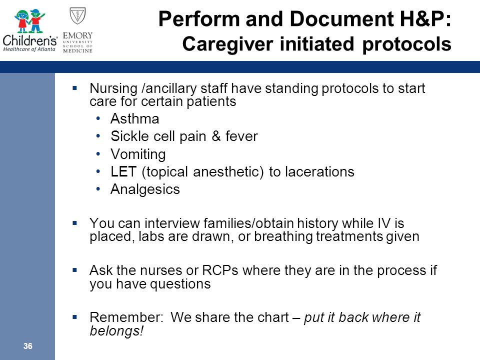 36 Perform and Document H&P: Caregiver initiated protocols  Nursing /ancillary staff have standing protocols to start care for certain patients Asthma Sickle cell pain & fever Vomiting LET (topical anesthetic) to lacerations Analgesics  You can interview families/obtain history while IV is placed, labs are drawn, or breathing treatments given  Ask the nurses or RCPs where they are in the process if you have questions  Remember: We share the chart – put it back where it belongs!
