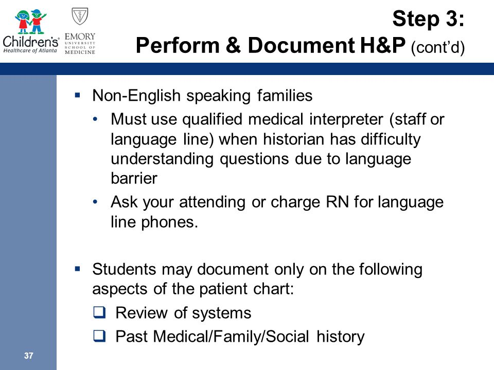 37 Step 3: Perform & Document H&P (cont'd)  Non-English speaking families Must use qualified medical interpreter (staff or language line) when historian has difficulty understanding questions due to language barrier Ask your attending or charge RN for language line phones.