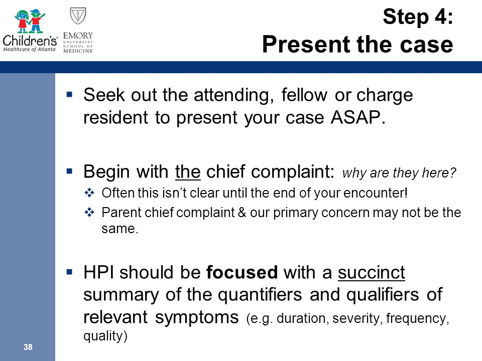 38 Step 4: Present the case  Seek out the attending, fellow or charge resident to present your case ASAP.