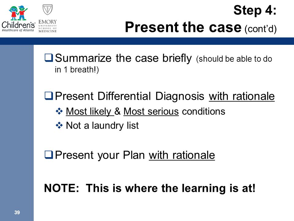 39 Step 4: Present the case (cont'd)  Summarize the case briefly (should be able to do in 1 breath!)  Present Differential Diagnosis with rationale  Most likely & Most serious conditions  Not a laundry list  Present your Plan with rationale NOTE: This is where the learning is at!