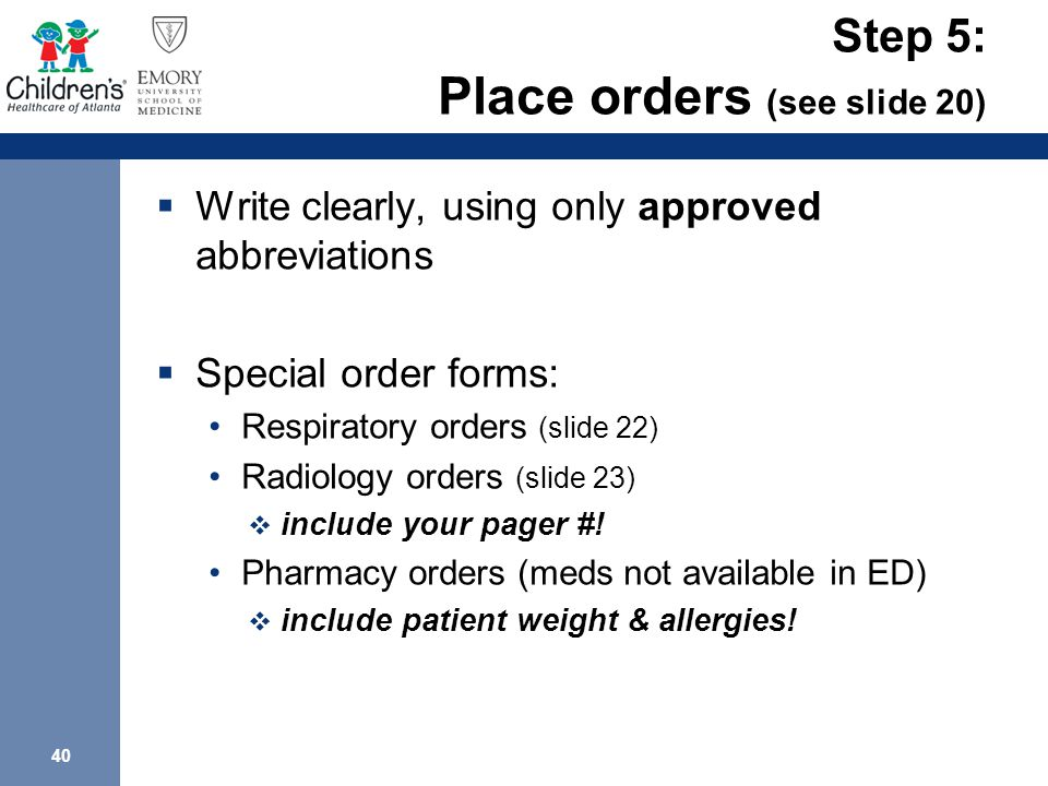 40 Step 5: Place orders (see slide 20)  Write clearly, using only approved abbreviations  Special order forms: Respiratory orders (slide 22) Radiology orders (slide 23)  include your pager #.