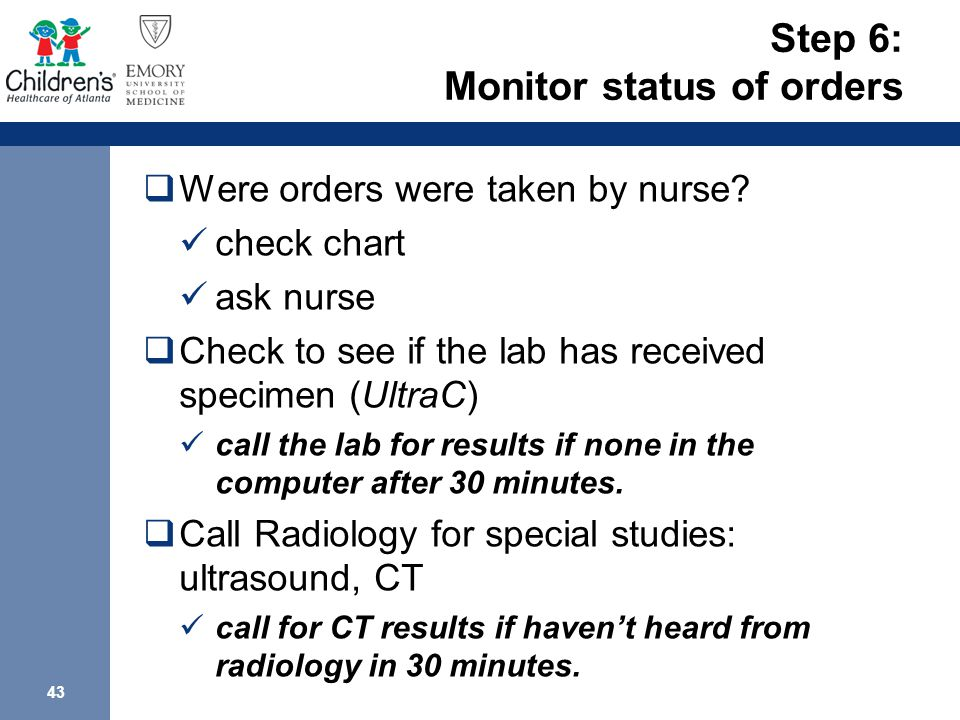 43 Step 6: Monitor status of orders  Were orders were taken by nurse? check chart ask nurse  Check to see if the lab has received specimen (UltraC)