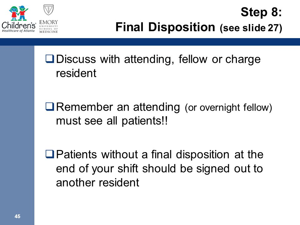45 Step 8: Final Disposition (see slide 27)  Discuss with attending, fellow or charge resident  Remember an attending (or overnight fellow) must see all patients!.