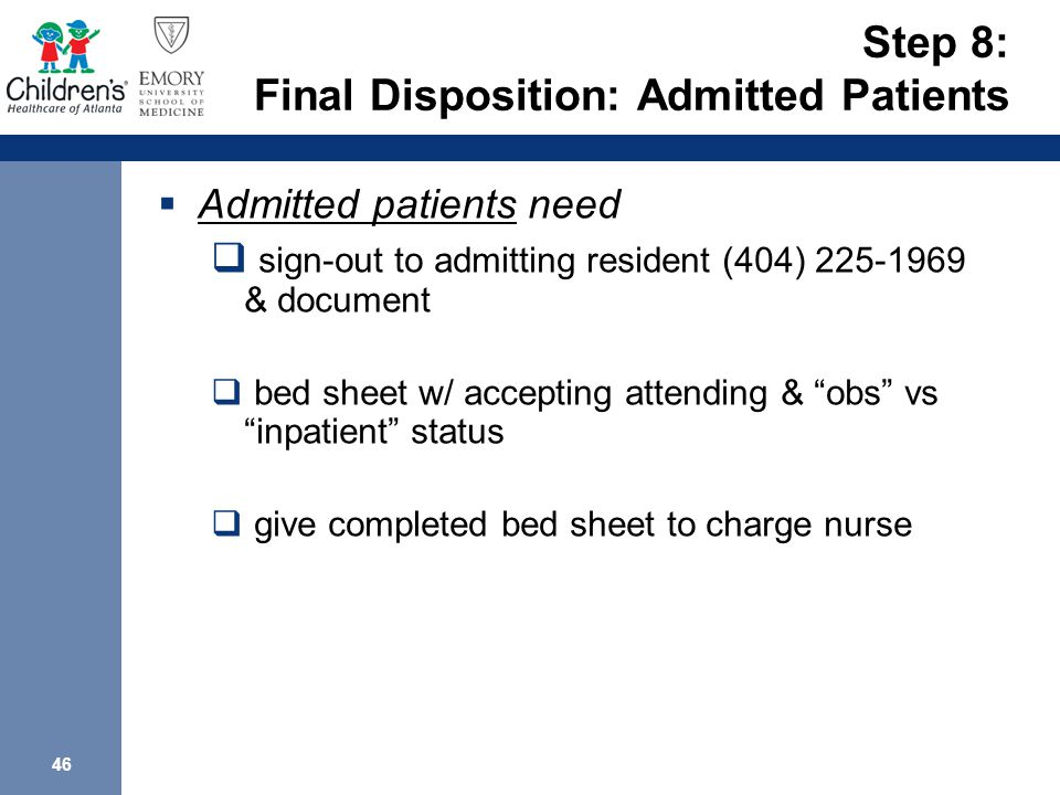 46 Step 8: Final Disposition: Admitted Patients  Admitted patients need  sign-out to admitting resident (404) 225-1969 & document  bed sheet w/ accepting attending & obs vs inpatient status  give completed bed sheet to charge nurse