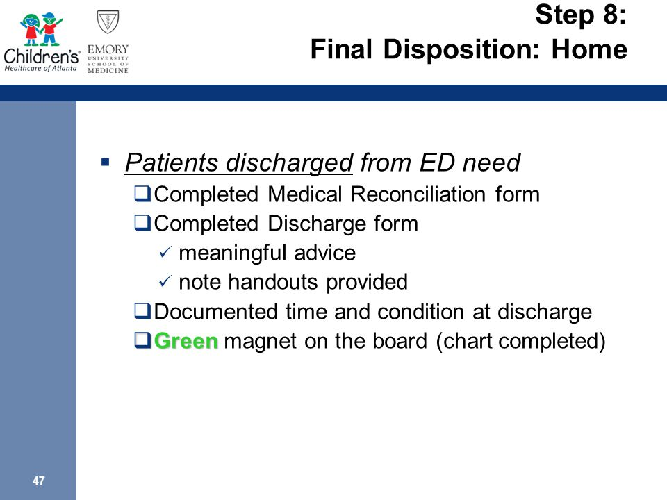 47 Step 8: Final Disposition: Home  Patients discharged from ED need  Completed Medical Reconciliation form  Completed Discharge form meaningful advice note handouts provided  Documented time and condition at discharge  Green  Green magnet on the board (chart completed)