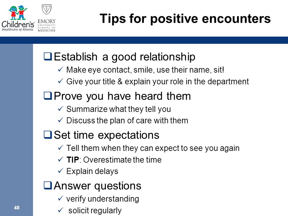 48 Tips for positive encounters  Establish a good relationship Make eye contact, smile, use their name, sit.
