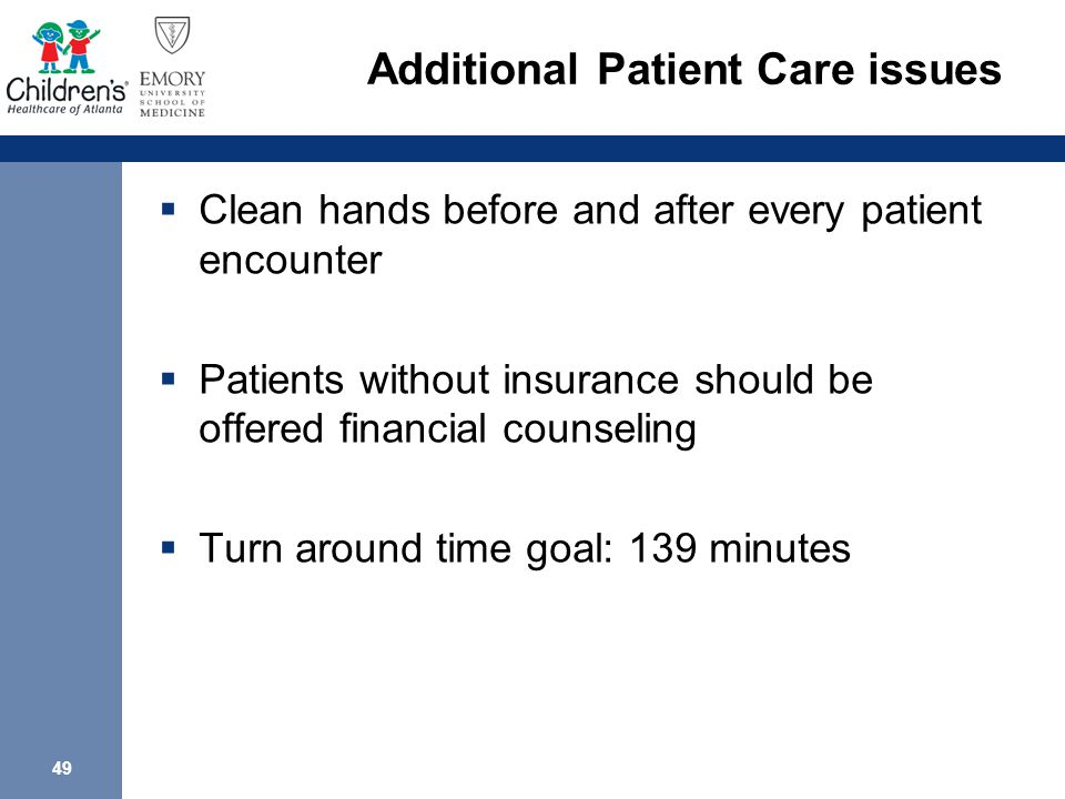 49 Additional Patient Care issues  Clean hands before and after every patient encounter  Patients without insurance should be offered financial counseling  Turn around time goal: 139 minutes