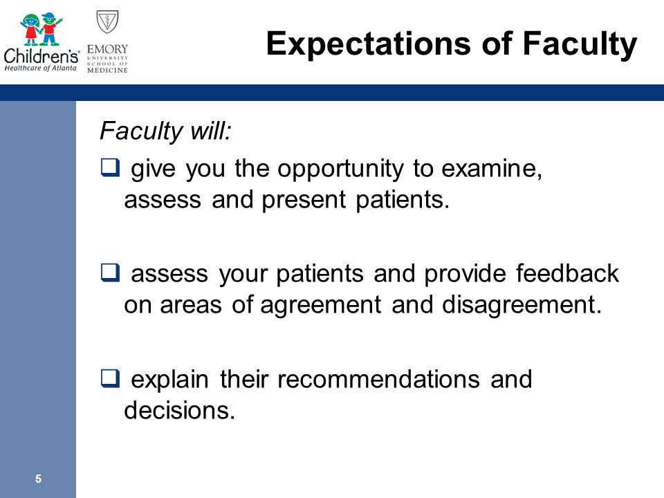 5 Expectations of Faculty Faculty will:  give you the opportunity to examine, assess and present patients.