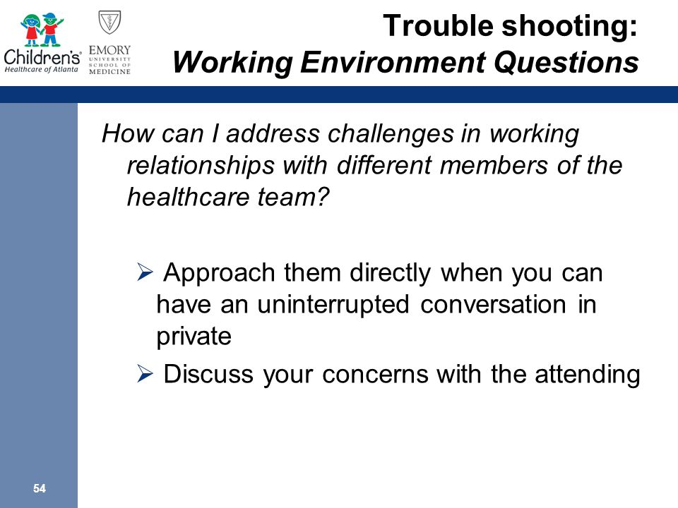54 Trouble shooting: Working Environment Questions How can I address challenges in working relationships with different members of the healthcare team.
