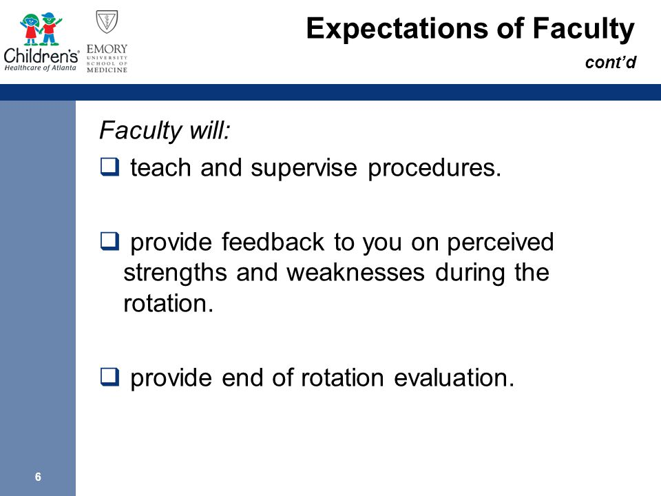 6 Expectations of Faculty cont'd Faculty will:  teach and supervise procedures.