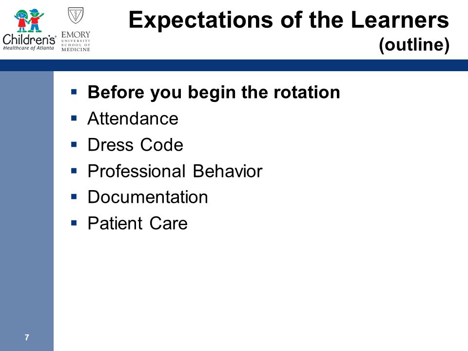 7 Expectations of the Learners (outline)  Before you begin the rotation  Attendance  Dress Code  Professional Behavior  Documentation  Patient Care
