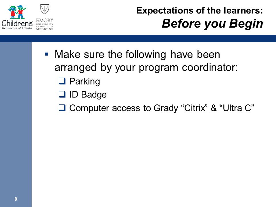 9 Expectations of the learners: Before you Begin  Make sure the following have been arranged by your program coordinator:  Parking  ID Badge  Computer access to Grady Citrix & Ultra C