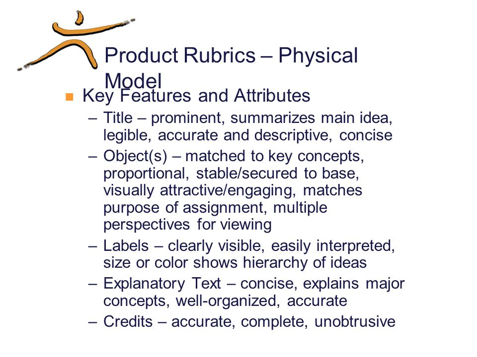 Product Rubrics – Physical Model Key Features and Attributes –Title – prominent, summarizes main idea, legible, accurate and descriptive, concise –Object(s) – matched to key concepts, proportional, stable/secured to base, visually attractive/engaging, matches purpose of assignment, multiple perspectives for viewing –Labels – clearly visible, easily interpreted, size or color shows hierarchy of ideas –Explanatory Text – concise, explains major concepts, well-organized, accurate –Credits – accurate, complete, unobtrusive
