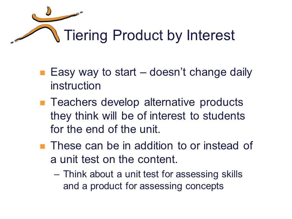 Tiering Product by Interest Easy way to start – doesn't change daily instruction Teachers develop alternative products they think will be of interest to students for the end of the unit.