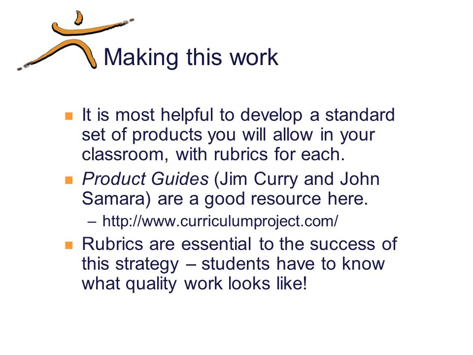 Making this work It is most helpful to develop a standard set of products you will allow in your classroom, with rubrics for each.