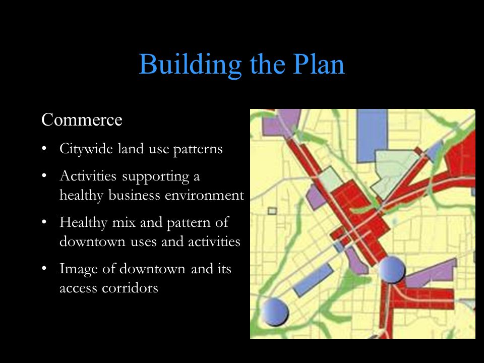 Building the Plan Commerce Citywide land use patterns Activities supporting a healthy business environment Healthy mix and pattern of downtown uses an