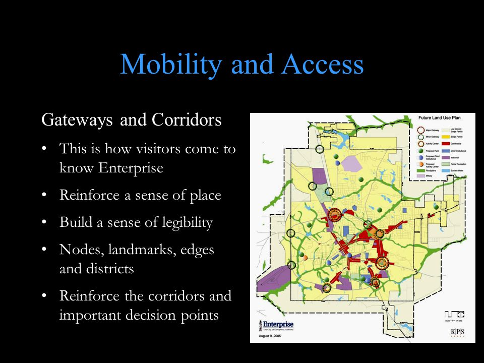 Mobility and Access Gateways and Corridors This is how visitors come to know Enterprise Reinforce a sense of place Build a sense of legibility Nodes, landmarks, edges and districts Reinforce the corridors and important decision points