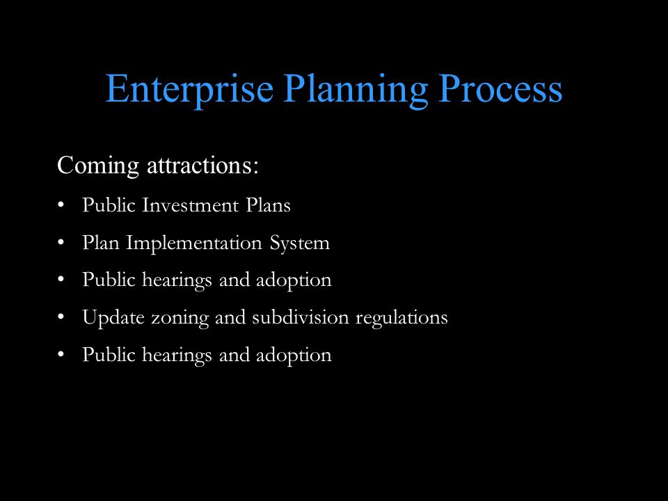 Enterprise Planning Process Coming attractions: Public Investment Plans Plan Implementation System Public hearings and adoption Update zoning and subdivision regulations Public hearings and adoption