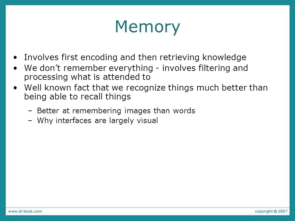 Memory Involves first encoding and then retrieving knowledge We don't remember everything - involves filtering and processing what is attended to Well known fact that we recognize things much better than being able to recall things –Better at remembering images than words –Why interfaces are largely visual