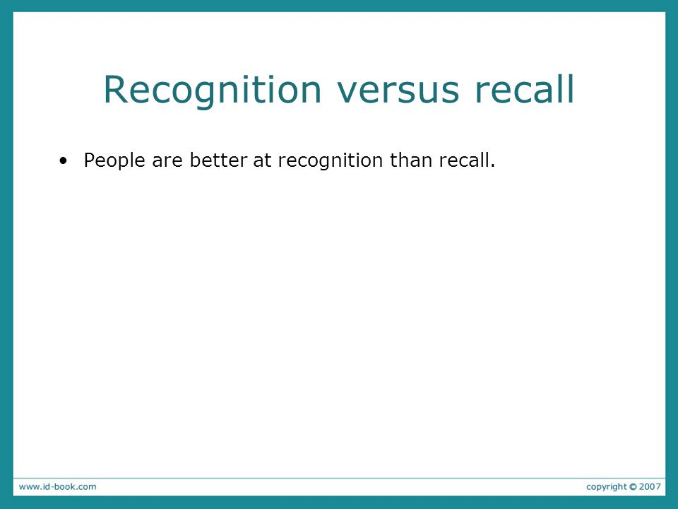 Recognition versus recall People are better at recognition than recall.
