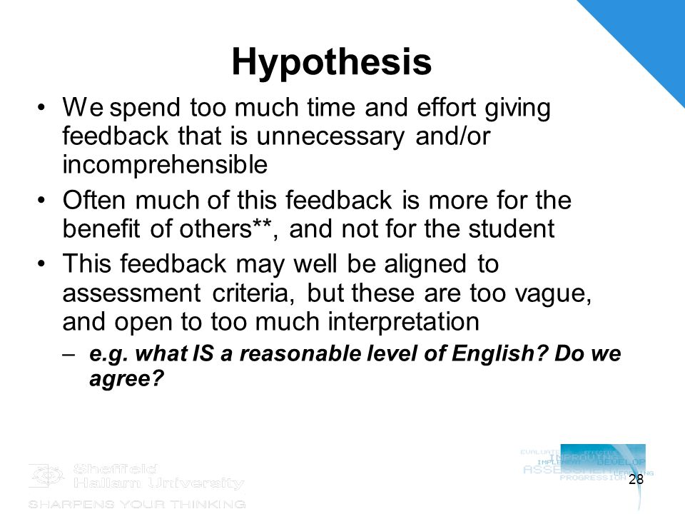 28 Hypothesis We spend too much time and effort giving feedback that is unnecessary and/or incomprehensible Often much of this feedback is more for the benefit of others**, and not for the student This feedback may well be aligned to assessment criteria, but these are too vague, and open to too much interpretation –e.g.
