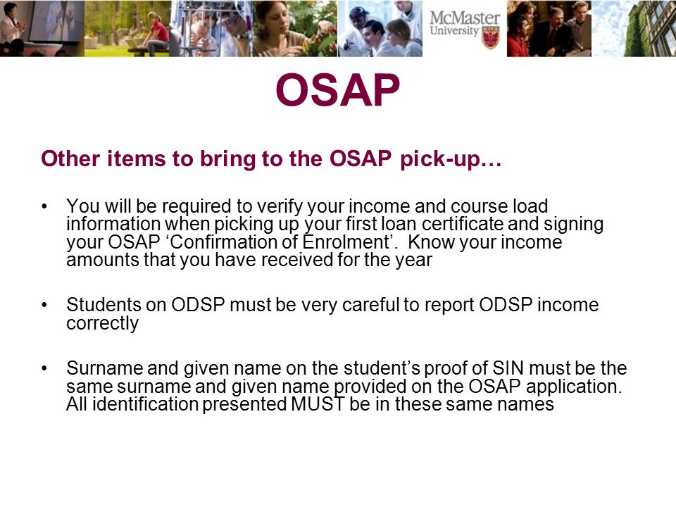 OSAP Other items to bring to the OSAP pick-up… You will be required to verify your income and course load information when picking up your first loan certificate and signing your OSAP 'Confirmation of Enrolment'.