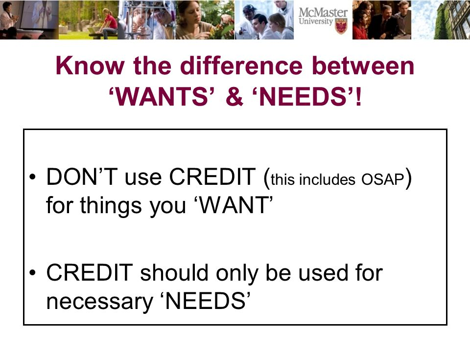 DON'T use CREDIT ( this includes OSAP ) for things you 'WANT' CREDIT should only be used for necessary 'NEEDS' Know the difference between 'WANTS' & 'NEEDS'!