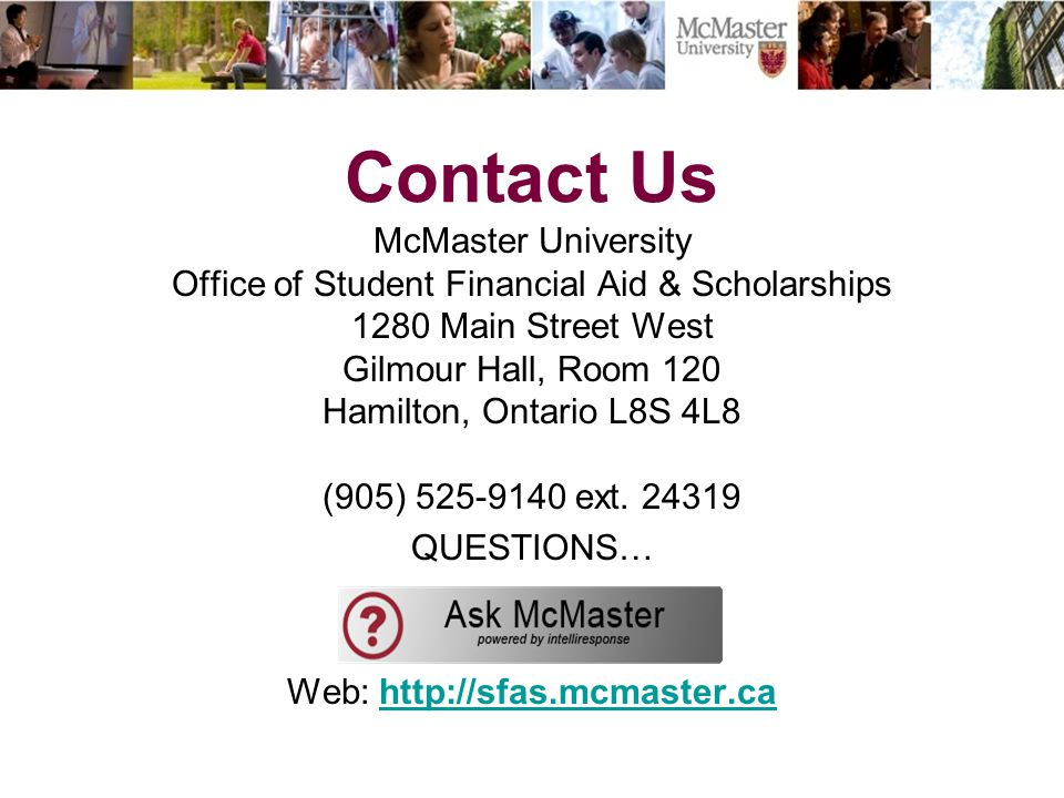 Contact Us McMaster University Office of Student Financial Aid & Scholarships 1280 Main Street West Gilmour Hall, Room 120 Hamilton, Ontario L8S 4L8 (905) 525-9140 ext.