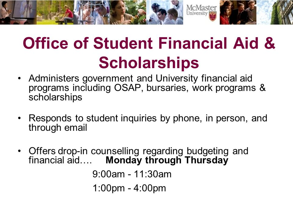 Office of Student Financial Aid & Scholarships Administers government and University financial aid programs including OSAP, bursaries, work programs & scholarships Responds to student inquiries by phone, in person, and through email Offers drop-in counselling regarding budgeting and financial aid….Monday through Thursday 9:00am - 11:30am 1:00pm - 4:00pm