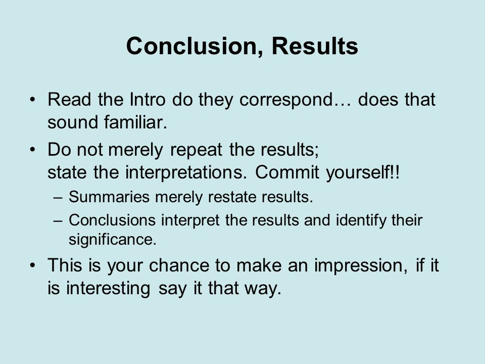 Conclusion, Results Read the Intro do they correspond… does that sound familiar. Do not merely repeat the results; state the interpretations. Commit y