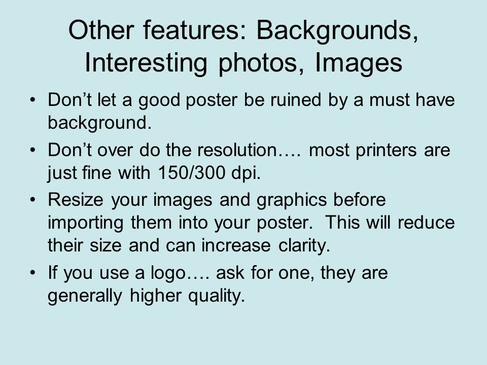 Other features: Backgrounds, Interesting photos, Images Don't let a good poster be ruined by a must have background. Don't over do the resolution…. mo