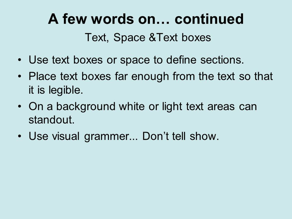 A few words on… continued Text, Space &Text boxes Use text boxes or space to define sections. Place text boxes far enough from the text so that it is