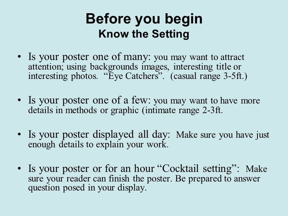 Before you begin Know the Setting Is your poster one of many: you may want to attract attention; using backgrounds images, interesting title or interesting photos.