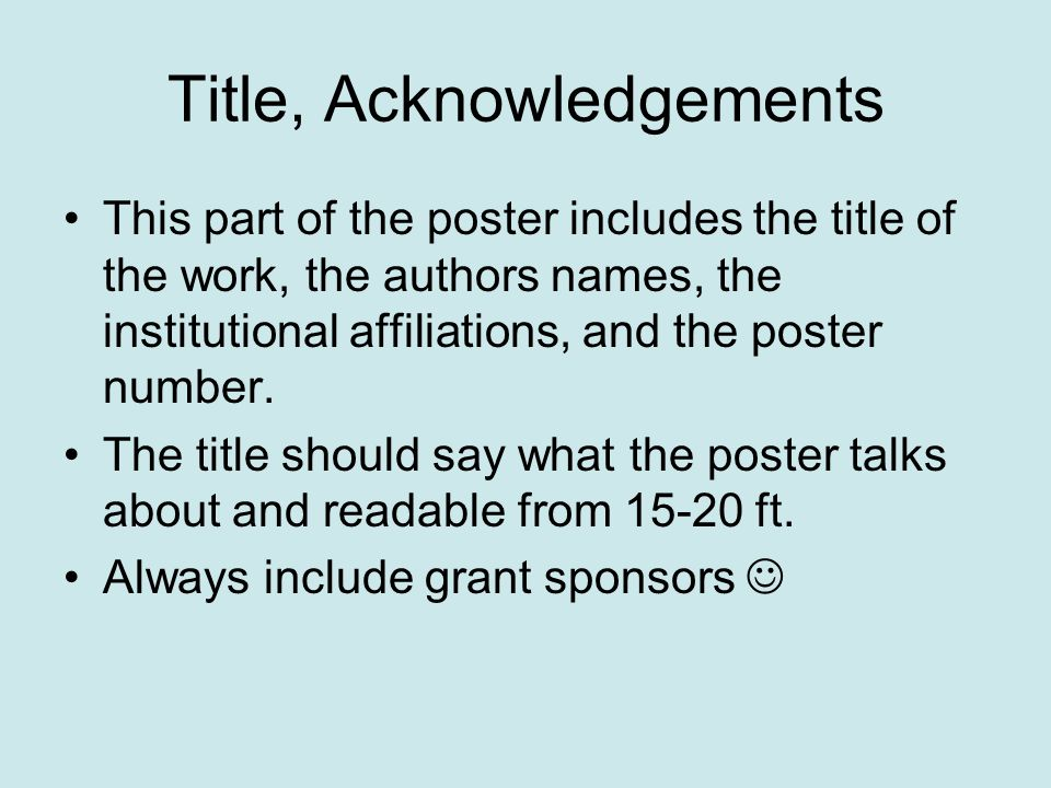 Title, Acknowledgements This part of the poster includes the title of the work, the authors names, the institutional affiliations, and the poster number.